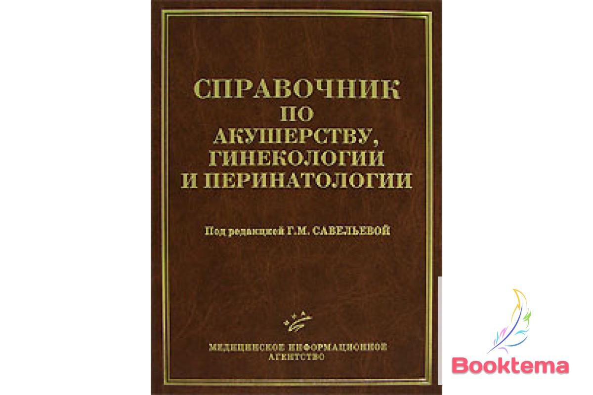 Справочник по акушерству, гинекологии и перинатологии /Под редакцией Савельевой ГМ