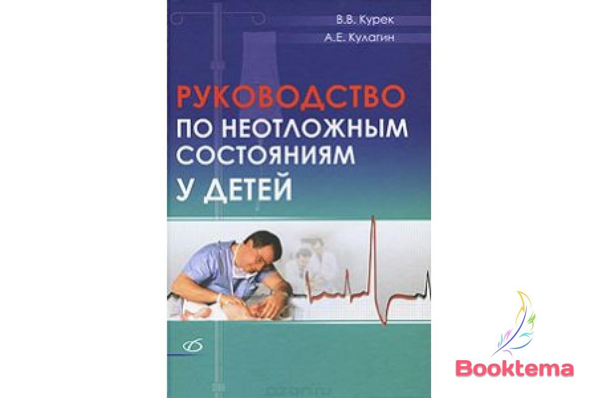 Курек  ВВ, Кулагин АЕ - Руководство по неотложным состояниям у детей