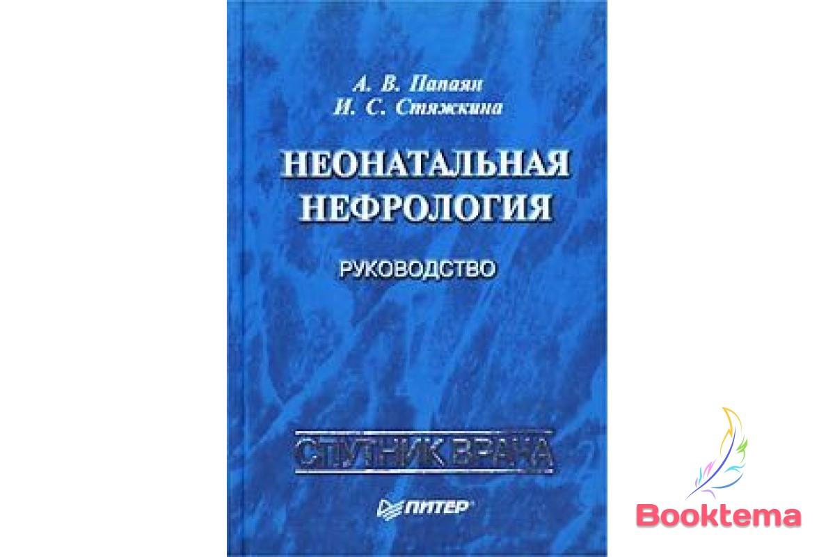 Папаян АВ, Стяжкина И.С - Неонатальная нефрология: руководство