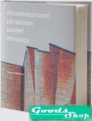 Decommunized: Ukrainian Soviet Mosaics. Нікіфоров Є., Герман Л., Балашова О. Основи