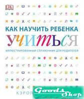 Как научить ребенка учиться. Иллюстрированный справочник для родителей. Вордерман К. Манн, Иванов и