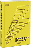 Поколение Z на работе. Как его понять и найти с ним общий язык (978-5-00117-167-6)
