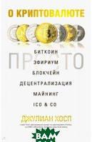 Хосп Джулиан О криптовалюте просто. Биткоин, эфириум, блокчейн, децентрализация, майнинг, ICO&Co.