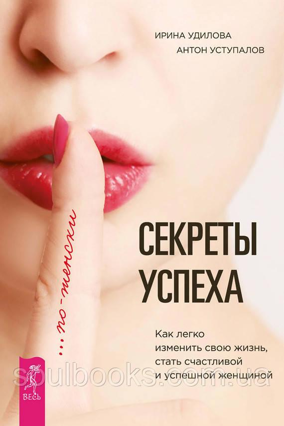 Секреты успеха по-женски. Как легко изменить свою жизнь, стать счастливой и успешной женщиной. Удилова Ирина