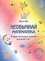 Женя Кац. Необычная математика. Тетрадь логических заданий для детей 7 лет.