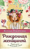 Рожденная женщиной. Твой путь к женской силе. Наталья Покатилова