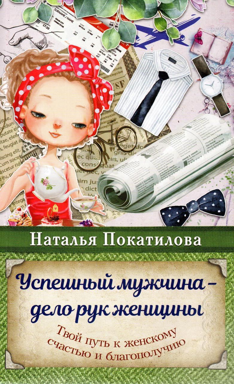 Успішний чоловік - справа рук жінки. Твій шлях до жіночого щастя і благополуччя. Наталія Покатилова