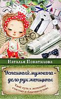 Успешный мужчина - дело рук женщины. Твой путь к женскому счастью и благополучию. Наталья Покатилова