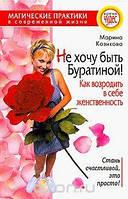 Марина Козикова Не хочу быть Буратиной! Как возродить в себе женственность