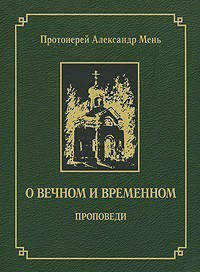 О ВЕЧНОМ И ВРЕМЕННОМ. Александр Мень