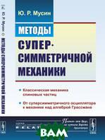 Мусин Ю.Р. Методы суперсимметричной механики. Классическая механика спиновых частиц. От суперсимметричного осциллятора к механике над алгеброй