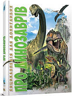 Про динозаврів. Енциклопедія для допитливих