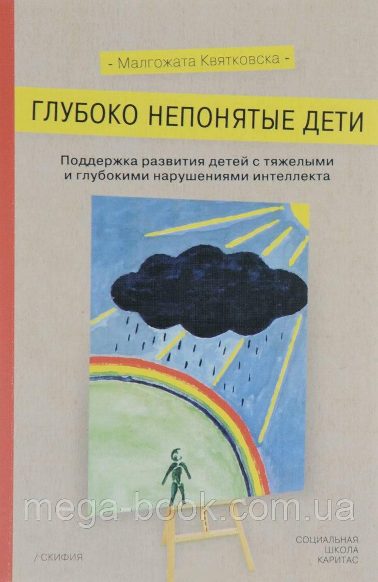Глубоко непонятые дети. Поддержка развития детей с тяжелыми и глубокими нарушениями интеллекта. Квятковска М.