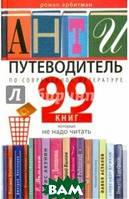 Арбитман Роман Эмильевич Антипутеводитель по современной литературе. 99 книг, которые не надо читать