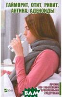 Романова Марина Юрьевна Гайморит, отит, ринит, ангина, аденоиды. Лечение лор-заболеваний проверенными средствами