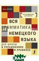 Листвин Денис Алексеевич Вся грамматика немецкого языка для школы в упражнениях и правилах