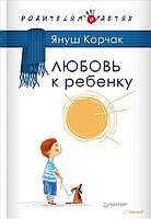 Януш Корчак Любовь к ребенку (127758)