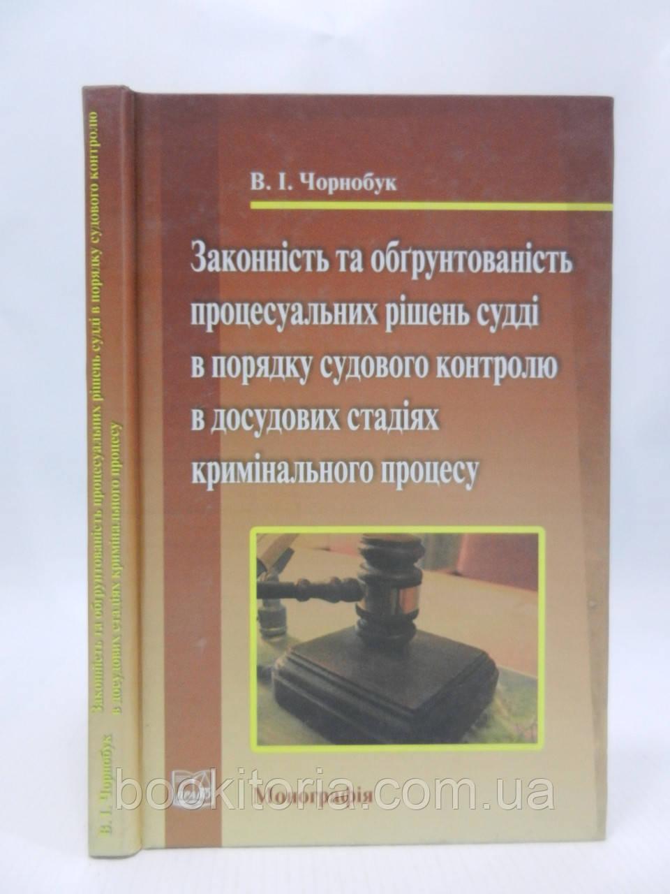 Чорнобук В.І. Законність та обґрунтованість процесуальних рішень судді (б/у).