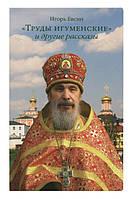 В издательстве Сретенского монастыря вышла новая книга Игоря Евсина «Труды игуменские и другие рассказы»