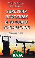 Ю. Д. Сибикин, В. А. Яшков Электрик нефтяных и газовых промыслов. Справочник