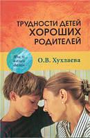 Трудности детей хороших родителей. О.В. Хухлаева