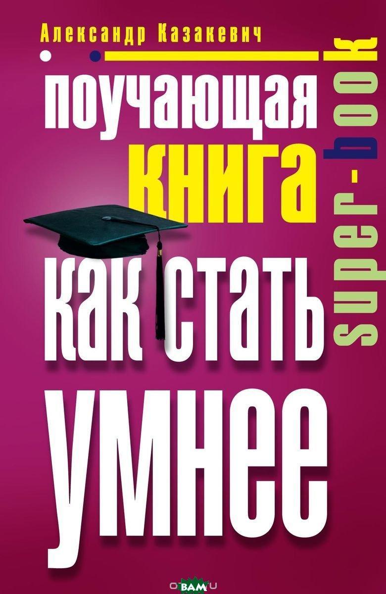 Казакевич А. Поучающая книга. Как стать умнее