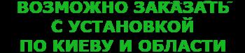 возможно заказать с установкой по Киеву и области