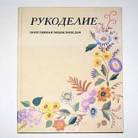 """Книга """"Рукоделие. Вышивание. Вязание. Плетение"""" популярная энциклопедия по рукоделию"""