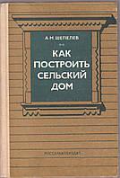 Как построить сельский дом А. М. Шепелев