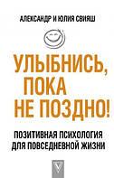 Александр и Юлия Свияш: Улыбнись, пока не поздно! Позитивная психология для повседневной жизни