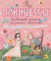 Большая книга для дет.творчества. Принцессы  Андреа Пиннингтон