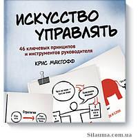 Макгофф К. Искусство управлять. 46 ключевых принципов и инструментов руководителя