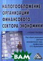 под общ. ред. Е. Б. Шуваловой Налогообложение организаций финансового сектора экономики : учебное пособие