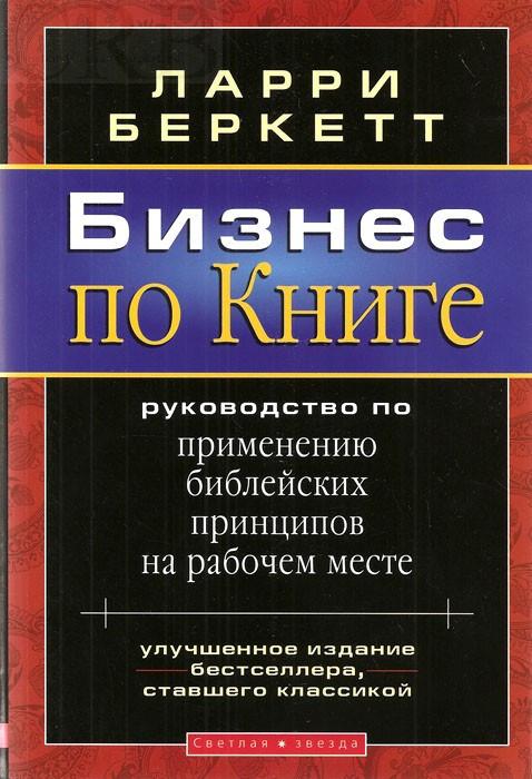 Бизнес по Книге. Руководство по применению библейских принципов на рабочем месте Ларри Беркетт