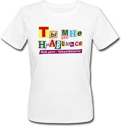 Женская футболка Ты Мне Нравишься, Моё дело - предупредить!