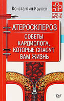 Атеросклероз. Советы кардиолога, которые спасут вам жизнь. Крулев К. А.
