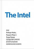 The Intel: как Роберт Нойс, Гордон Мур и Энди Гроув создали самую влиятельную компанию в мире Мэлоун М