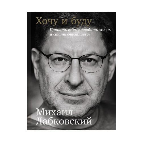 Михаил Лабковский - Хочу и буду: Принять себя, полюбить жизнь и стать счастливым