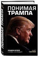 Понимая Трампа. Правдивая история о человеке, а не о президенте. Ньют Гингрич.
