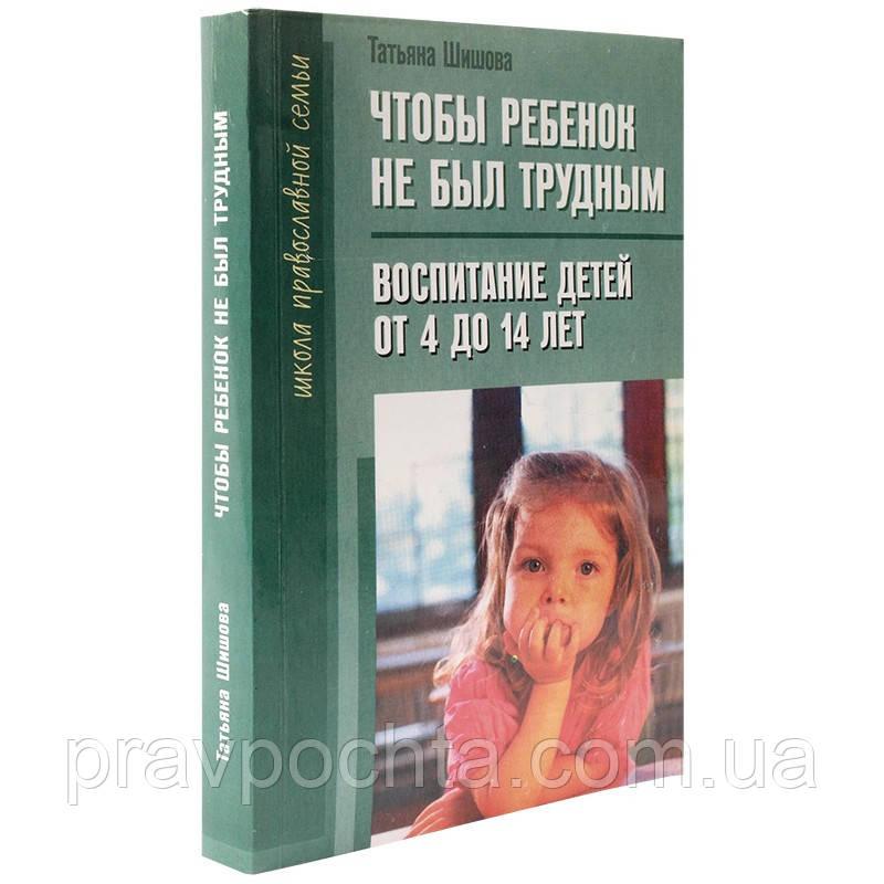 Щоб дитина не був важким. Виховання дітей від 4 до 14. Тетяна Шишова