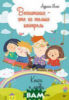 Имж А. Воспитание - это не только контроль. Книга о любви детей и родителей