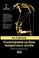 Психотерапия на базе театральных систем. Практическое руководство. Строганов А.
