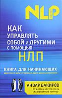 Как управлять собой и другими с помощью НЛП. Книга для начинающих. Бакиров Анвар.