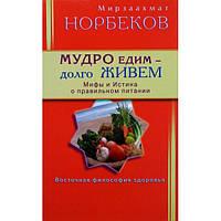 Мирзаахмат Норбеков Мудро едим долго живем Мифы и истина о правильном питании