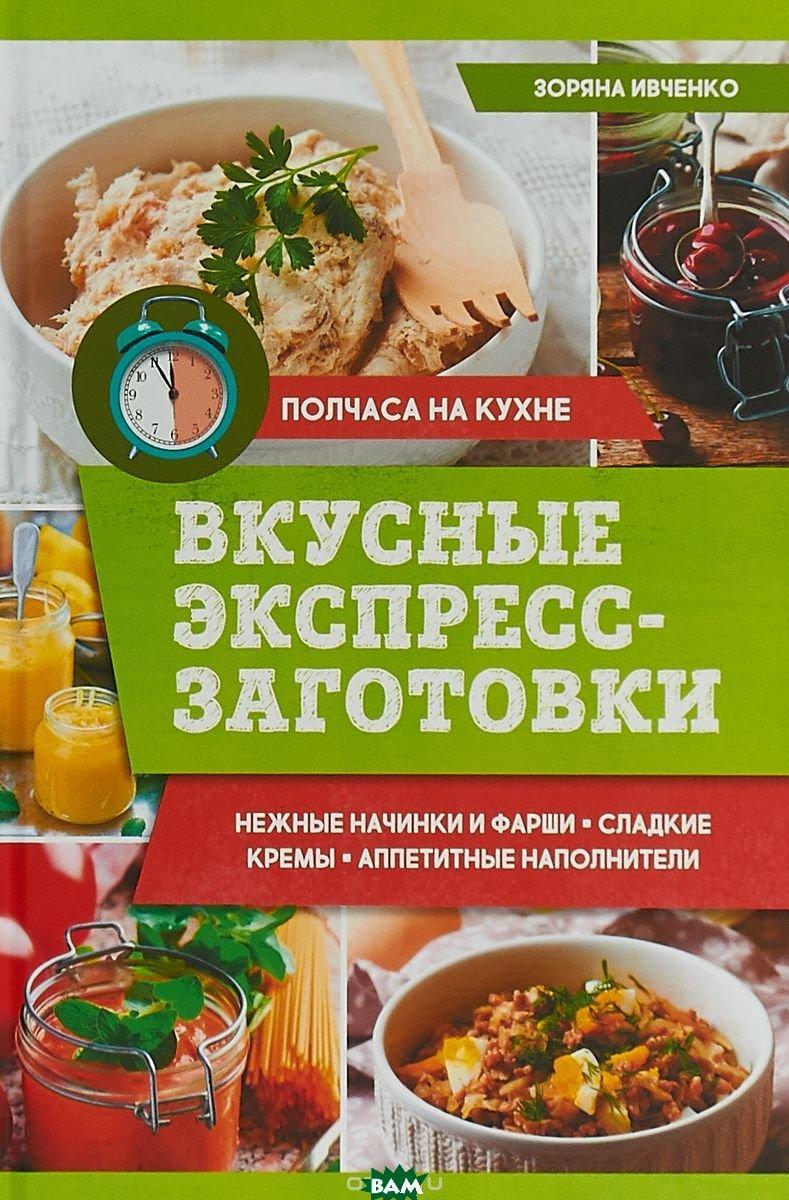 Зоряна Ивченко Вкусные экспресс-заготовки