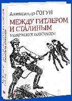 Александр Гогун: Между Гитлером и Сталиным. Украинские повстанцы
