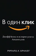В один клик. Джефф Безос и история успеха Amazon.com Брандт Р