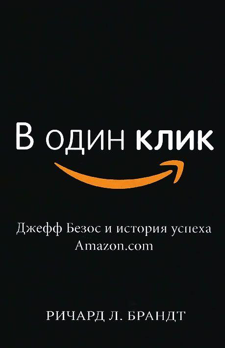 В один клик. Джефф Безос и история успеха Amazon.com Брандт Р - Магазин Кошара в Киеве