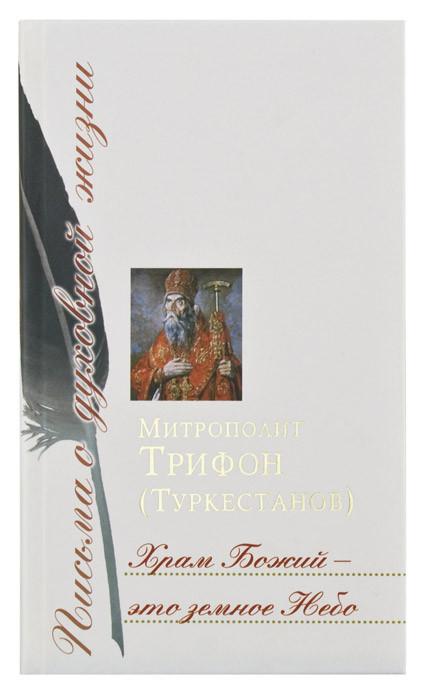 Храм Божий – это земное Небо: Сборник писем. Митрополит Трифон (Туркестанов)