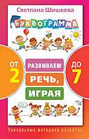 Буквограмма от 2 до 7. Развиваем речь, играя. Автор Шишкова Светлана Юлиановна